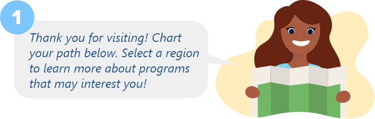 Thank you for visiting! Chart your path below. Select a region to learn more about programs that may interest you!