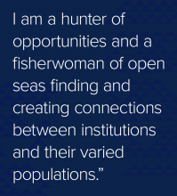 Quote: I am a hunter of opportunities and a fisherwoman of open seas finding and creating connections between institutions and their varied populations.