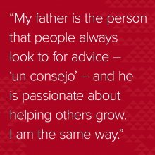 "Quote: ""My father is the person that people always look to for advice – 'un consejo' – and he is passionate about helping others grow. I am the same way."""