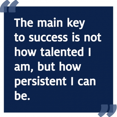 The main key to success is not how talented I am, but how persistent I can be.