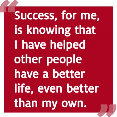 Success is knowing that I have helped other people have a better life, even better than my own.
