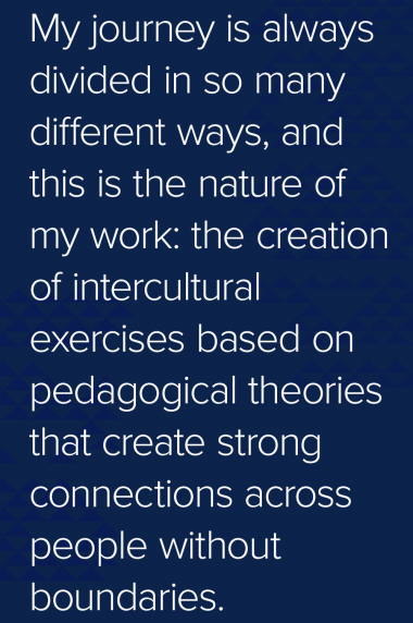 Quote: My journey is always divided in so many different ways, and this is the nature of my work: the creation of intercultural exercises based on pedagogical theories that create strong connections across people without boundaries.